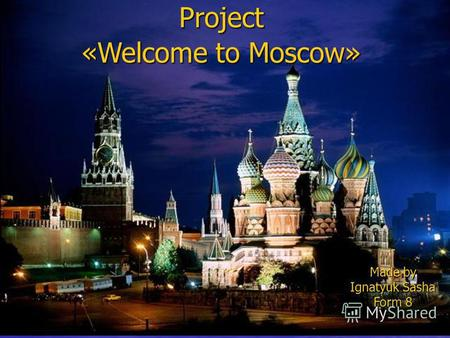 «Welcome to Moscow» Project Made by Ignatyuk Sasha Form 8.