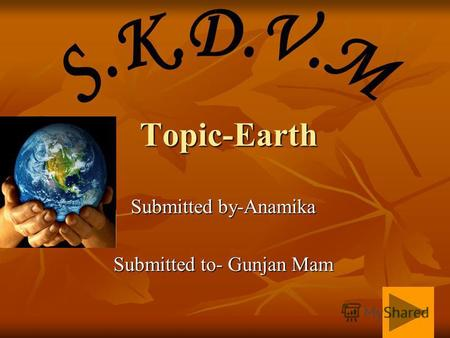 Topic-Earth Submitted by-Anamika Submitted to- Gunjan Mam.