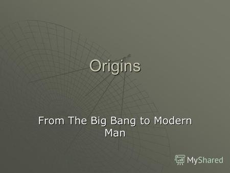 Origins From The Big Bang to Modern Man. Origin of the Cosmos3 Options Option 1: Someone made the universe (Big Bang or creationist theory) Option 1:
