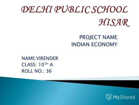 PROJECT NAME INDIAN ECONOMY NAME:VIRENDER CLASS: 10 TH A ROLL NO.: 36.