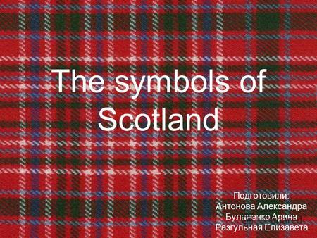 The symbols of Scotland Подготовили: Антонова Александра Буланенко Арина Разгульная Елизавета.