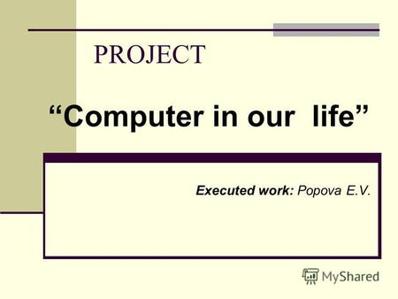 PROJECT Computer in our life Executed work: Ророva E.V.