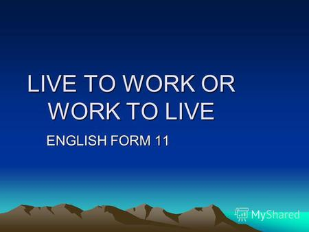 LIVE TO WORK OR WORK TO LIVE ENGLISH FORM 11. TODAY WARM UP ROLES INTERVIEW AD CV PRESENTATION EVALUATION.