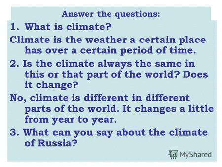 Answer the questions: 1.What is climate? Climate is the weather a certain place has over a certain period of time. 2. Is the climate always the same in.