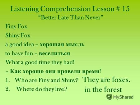 Listening Comprehension Lesson # 15 Better Late Than Never Finy Fox Shiny Fox a good idea – хорошая мысль to have fun – веселиться What a good time they.