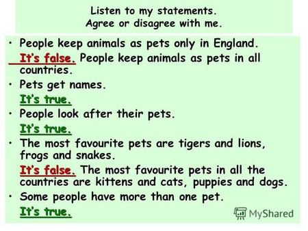 Listen to my statements. Agree or disagree with me. People keep animals as pets only in England. Its false. Its false. People keep animals as pets in all.