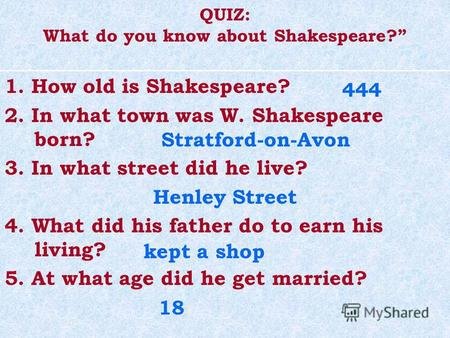 QUIZ: What do you know about Shakespeare? 1. How old is Shakespeare? 2. In what town was W. Shakespeare born? 3. In what street did he live? Henley Street.