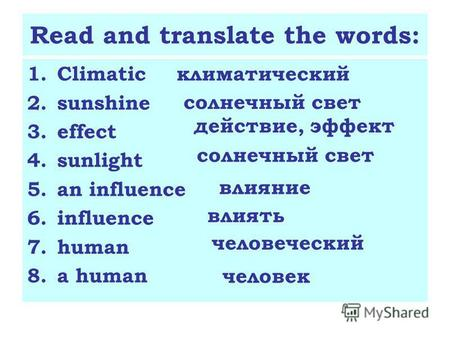 Read and translate the words: 1.Climatic 2.sunshine 3.effect 4.sunlight 5.an influence 6.influence 7.human 8.a human климатический солнечный свет действие,