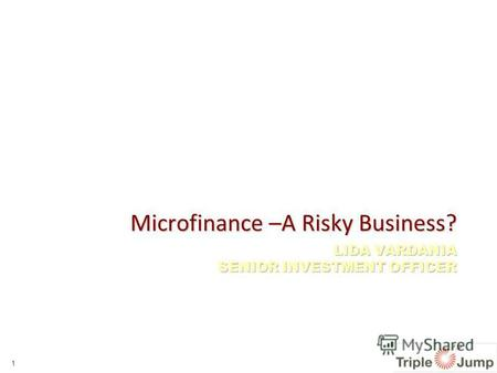 LIDA VARDANIA SENIOR INVESTMENT OFFICER Microfinance –A Risky Business? 1.