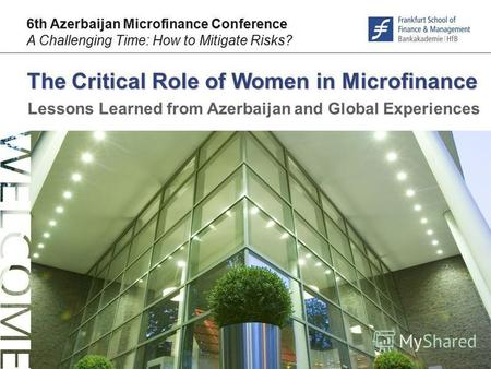 © F r a n k f u r t – S c h o o l. d e The Critical Role of Women in Microfinance 6th Azerbaijan Microfinance Conference A Challenging Time: How to Mitigate.