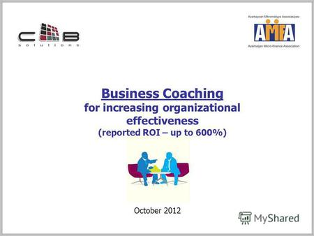 Business Coaching for increasing organizational effectiveness (reported ROI – up to 600%) October 2012.