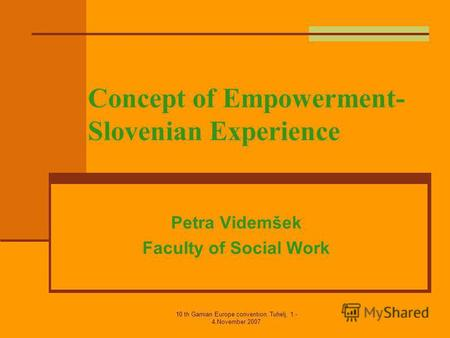 10 th Gamian Europe convention, Tuhelj, 1.- 4.November 2007 Concept of Empowerment- Slovenian Experience Petra Videmšek Faculty of Social Work.