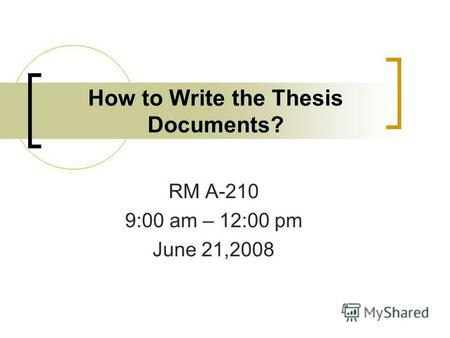 How to Write the Thesis Documents? RM A-210 9:00 am – 12:00 pm June 21,2008.