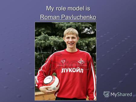 My role model is Roman Pavluchenko. Roman Pavluchenko Russian football player, forward of the national team of Russia.