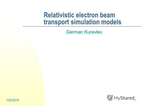7/23/20151 Relativistic electron beam transport simulation models German Kurevlev.
