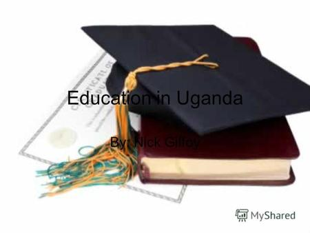 Education in Uganda By: Nick Gilfoy. Education Every one needs education in their life. To us education is a given right, while in countries like Uganda.