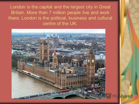 London is the capital and the largest city in Great Britain. More than 7 million people live and work there. London is the political, business and cultural.