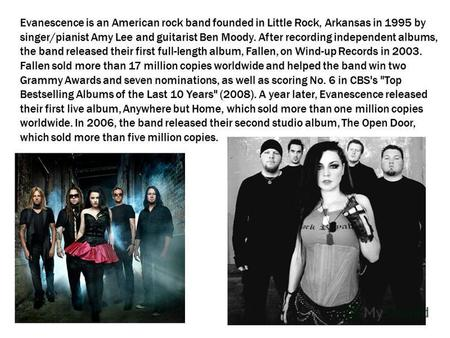 Evanescence is an American rock band founded in Little Rock, Arkansas in 1995 by singer/pianist Amy Lee and guitarist Ben Moody. After recording independent.