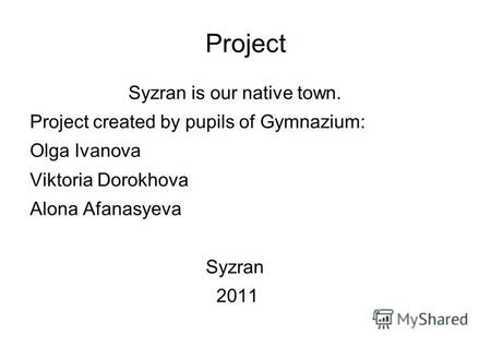 Project Syzran is our native town. Project created by pupils of Gymnazium: Olga Ivanova Viktoria Dorokhova Alona Afanasyeva Syzran 2011.