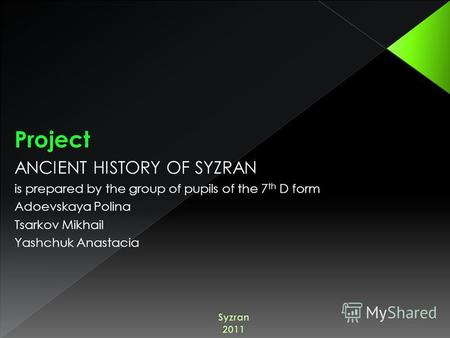 Project ANCIENT HISTORY OF SYZRAN is prepared by the group of pupils of the 7 th D form Adoevskaya Polina Tsarkov Mikhail Yashchuk Anastacia.