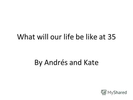What will our life be like at 35 By Andrés and Kate.