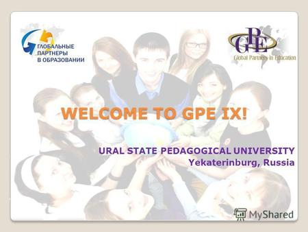 WELCOME TO GPE IX! URAL STATE PEDAGOGICAL UNIVERSITY Yekaterinburg, Russia.