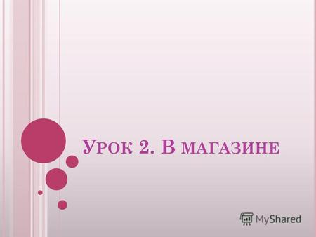 У РОК 2. В МАГАЗИНЕ. П ОВТОРИМ : W HAT IS YOUR NAME ? M Y NAME IS … A CAT, A DOG, A FOX, A COCK, A FROG, A PIG.