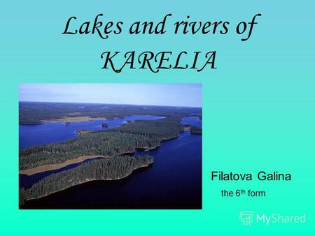 Lakes аnd rivers of KARELIA Filatova Galina the 6 th form.