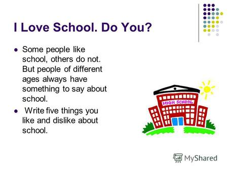 I Love School. Do You? Some people like school, others do not. But people of different ages always have something to say about school. Write five things.