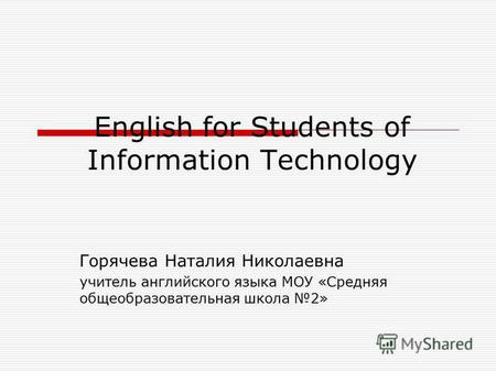 English for Students of Information Technology Горячева Наталия Николаевна учитель английского языка МОУ «Средняя общеобразовательная школа 2»