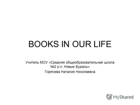 BOOKS IN OUR LIFE Учитель МОУ «Средняя общеобразовательная школа 2 р.п. Новые Бурасы» Горячева Наталия Николаевна.