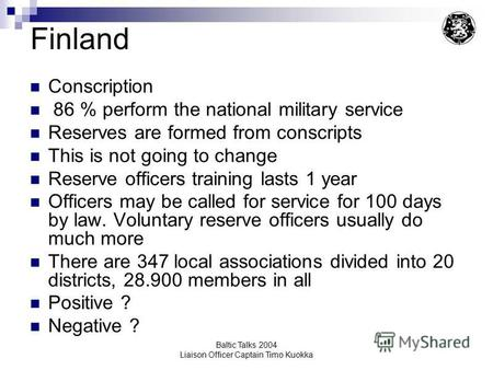Baltic Talks 2004 Liaison Officer Captain Timo Kuokka Finland Conscription 86 % perform the national military service Reserves are formed from conscripts.