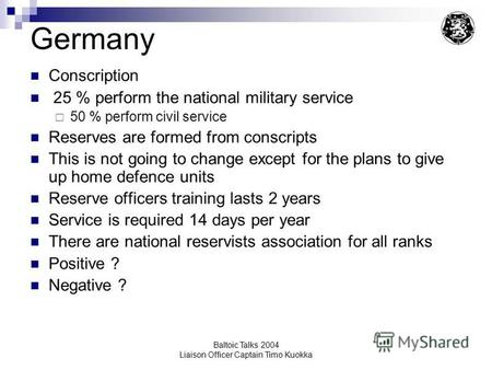 Baltoic Talks 2004 Liaison Officer Captain Timo Kuokka Germany Conscription 25 % perform the national military service 50 % perform civil service Reserves.