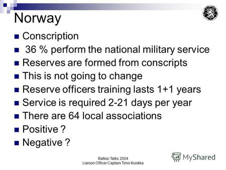Baltoic Talks 2004 Liaison Officer Captain Timo Kuokka Norway Conscription 36 % perform the national military service Reserves are formed from conscripts.