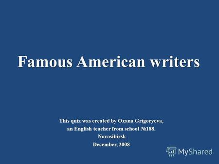 Famous American writers created by Oxana Grigoryeva, This quiz was created by Oxana Grigoryeva, an English teacher from school 188. Novosibirsk December,