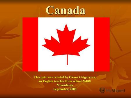 Canada This quiz was created by Oxana Grigoryeva, an English teacher from school 188.Novosibirsk September, 2008.