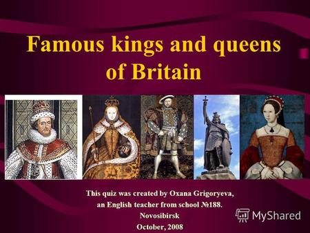 Famous kings and queens of Britain This quiz was created by Oxana Grigoryeva, an English teacher from school 188.Novosibirsk October, 2008.