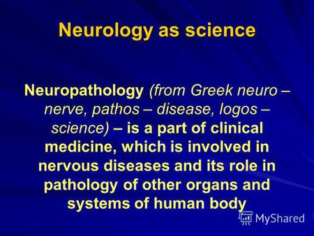 Neurology as science Neuropathology (from Greek neuro – nerve, pathos – disease, logos – science) – is a part of clinical medicine, which is involved in.