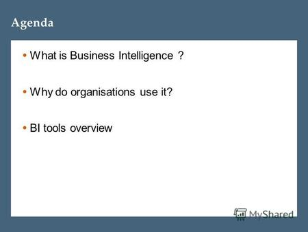 Agenda What is Business Intelligence ? Why do organisations use it? BI tools overview.