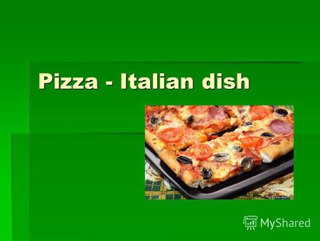 Pizza - Italian dish. Birthplace of pizza - Italy. Literally translated from the Italian pizza - the poor man's lunch. Pizza was born more than 500.