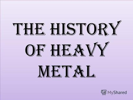 The History of Heavy Metal. Heavy metal (often referred to simply as metal) is a genre of rock music that developed in the late 1960s and early 1970s,