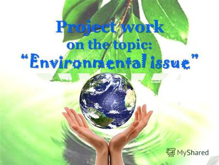 Project work on the topic: Environmental issue. Introduction The poisoning of the world's land, air, and water is the fastest-spreading disease of civilization.