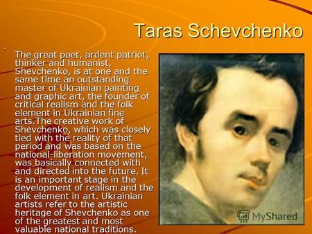 Taras Schevchenko Taras Schevchenko The great poet, ardent patriot, thinker and humanist, Shevchenko, is at one and the same time an outstanding master.