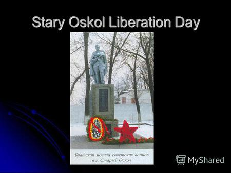 Stary Oskol Liberation Day. About war with fascist Germany the population of Starooskole has learnt at midday on June, 22nd, 1941 and hundreds young men.