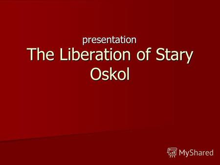 The Liberation of Stary Oskol presentation. In this year well celebrate the 67 th anniversary of the liberation of Stary Oskol. In our city there are.
