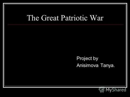 The Great Patriotic War Project by Anisimova Tanya.