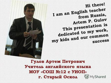 Hi there! I am an English teacher from Russia, Artem P. Gulov This presentation is dedicated to my work, my kids and our common success Гулов Артем Петрович.