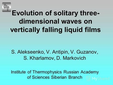 Evolution of solitary three- dimensional waves on vertically falling liquid films S. Alekseenko, V. Antipin, V. Guzanov, S. Kharlamov, D. Markovich Institute.