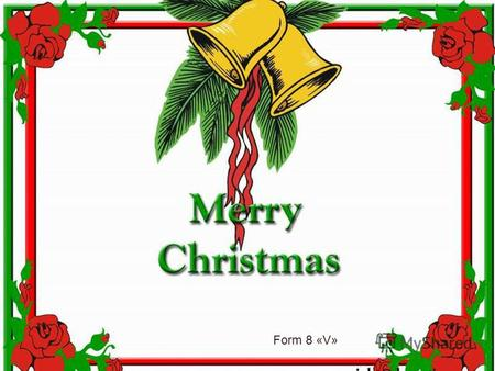 Form 8 «V» It is certain that Christmas is celebrated all over the world.Perhaps no other holiday has developed a set of customs and symbols. Thisis the.