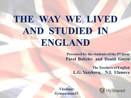 THE WAY WE LIVED AND STUDIED IN ENGLAND Presented by the students of the 5 th form Pavel Bobylev and Daniil Goren Vladimir Gymnasium #3 The Teachers of.
